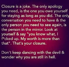 Closure is a joke! The only apology you need is the one you owe yourself for staying as long as you did.