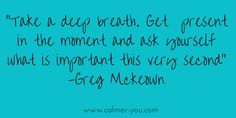 Take a deep breath get present in the moment and ask yourself what is important this very second... #calmer-you
