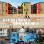 Design like you give a damn. Building change from the ground up (Book, [University of Oregon Libraries] Education Architecture, Sustainable Architecture, Industrial Architecture, Cultural Architecture, Landscape Architecture, Interior Architecture, Social Housing, Green Books, Global Design