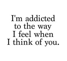 I'm addicted to the way I feel when I think of you. ~Love Quote