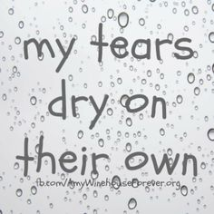 my tears dry on their own... the late and great, Amy Winehouse.