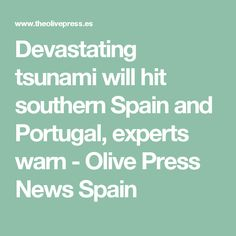 Devastating tsunami will hit southern Spain and Portugal, experts warn - Olive Press News Spain