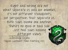 Slytherin: Right and wrong are not what separate us and our enemies. It's our different standpoints, our perspectives that separate us. Both sides blame one another. There's no good or bad side. Just two sides holding different views