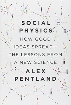 EBook Social Physics: how good ideas spread — the lessons from a new science Author Alex Pentland, New Books, Books To Read, Interpersonal Relationship, What To Read, Social Science, Big Data, Nonfiction Books, Reading Lists, Social Networks