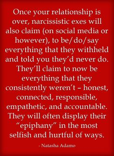 """Once your relationship is over, narcissistic exes will also claim (on social media or however), to be/do/say everything that they withheld and told you they'd never do. They'll claim to now be everything that they consistently weren't – honest, connected, responsible, empathetic, and accountable. They will often display their """"epiphany"""" in the most selfish and hurtful of ways."""
