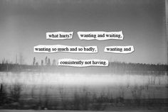 what hurts? wanting and waiting, wanting so much and so badly, waiting and consistently not having.