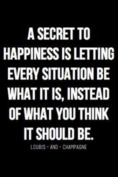 a secret to happiness is letting every situation be what it is, instead of what you think it should be.                                                                                                                                                                                 More