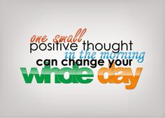 One small positive thought in the morning can change the whole day.