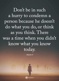Quotes Don't be in such a hurry to condemn a person because he doesn't do what you do, or think as you think. There was a time when you didn't know what you know today.