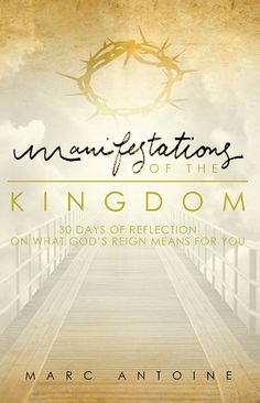 Manifestations of the Kingdom: 30 Days Of Reflection On What God's Reign Means For You - Marc Antoine
