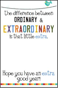 The difference between ordinary and extraordinary is the little EXTRA. Thanks for going the EXTRA mile