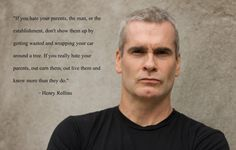""".""""If you hate your parents, the man or the establishment, don't show them up by getting wasted and wrapping your car around a tree. If you really want to rebel against your parents, out-learn them, outlive them, and know more than they do."""" Henry Rollins"""