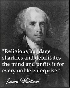 James Madison on Religion ~ Having had various dialogue with people of various religious backgrounds, I've found you hit a wall of irrational and biased thought that excuses away the ills of religion. There's very little odds of breaking that wall because of what belief has done to their way of thinking. From Christian to Wiccan, it's all the same. Unsubstantiated belief in mysticism and myth of any sort affects HOW you are able to think and corrupts a person's ability to be completely…