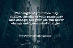 """""""The length of your shoe may change, the size of your pants may change; but your life will never change until your mind changes."""" - Israelmore Ayivor"""