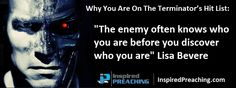 Lisa Bevere uses the 1984 science fiction film The Terminator (starring  Arnold Schwarzenegger) to demonstrate how the enemy will attempt to kill your potential before you step into your purpose. http://inspiredpreaching.com/why-you-are-on-the-terminators-hit-list-lisa-bevere/