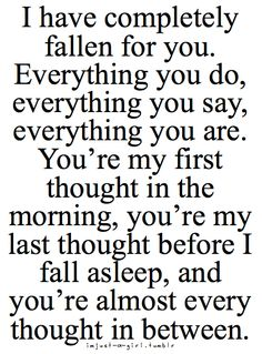 """""""I have completely fallen for you. Everything you do, everything you say, everything you are. You're my first thought in the morning, you're my last thought before I fall asleep, and you're almost every thought in between."""""""