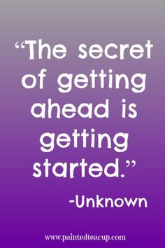 """""""The secret of getting ahead is getting started."""" -Unknown"""