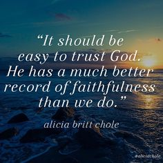 """""""It should be easy to trust God. He has a much better record of faithfulness than we do."""" - Dr. Alicia Britt Chole"""