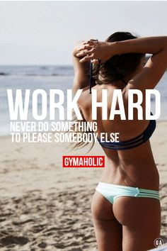 Work hard ! But never do something to please somebody else. The only person to please is yourself. http://www.gymaholic.com