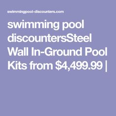 swimming pool discountersSteel Wall In-Ground Pool Kits from $4,499.99 |