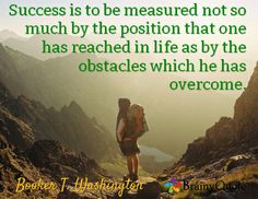Success is to be measured not so much by the position that one has reached in life as by the obstacles which he has overcome. / Booker T. Washington