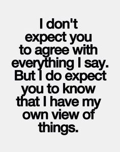 I don't expect you to agree with everything I say but I do expect you to know that I have my own view of things.