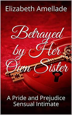 Betrayed by Her Own Sister: A Pride and Prejudice Sensual Intimate by Elizabeth Amellade