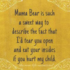 mom life Mama Bear is such a sweet way to describe the fact that Id tear you open and eat your insides if you hurt my child. Mommy Quotes, Quotes For Kids, Great Quotes, Quotes To Live By, Funny Quotes, Life Quotes, Inspirational Quotes, Mama Bear Quotes, Strong Mom Quotes