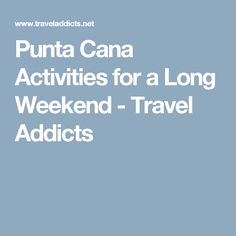 Punta Cana Activities for a Long Weekend - Travel Addicts
