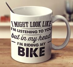 I Might Look Like I'm Listening To You, But In My Head I'm Riding My B – mug-empire