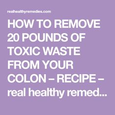 HOW TO REMOVE 20 POUNDS OF TOXIC WASTE FROM YOUR COLON – RECIPE – real healthy remedies