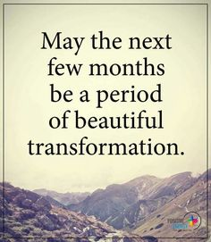 May the next few months be a period of beautiful transformation