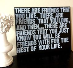 There are friends that you like, there are friends that you love, and then..... there are friends that you just know you will be friends with for the rest of your life.