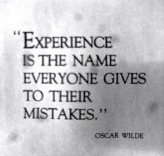 Experience is the name everyone gives to their mistakes. Oscar Wilde