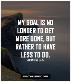 """""""My goal is no longer to get more done, but rather to have less to do."""""""