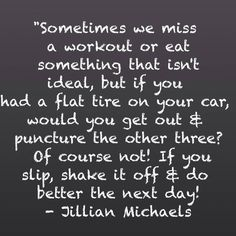 """""""Sometimes we miss a workout that isn't ideal, but if you had a flat tire on your car, would you get out and puncture the other three? Of course not! If you slip, shake it off and do better the next day! - Jillian Michaels."""