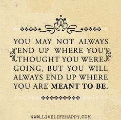 You may not always end up where you thought you were going, but you will always end up where you are meant to be.