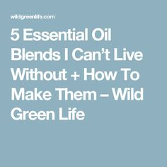 5 Essential Oil Blends I Can't Live Without + How To Make Them – Wild Green Life