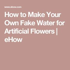How to Make Your Own Fake Water for Artificial Flowers | eHow