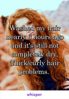 Washed my hair nearly 6 hours ago and it's still not completely dry. Thick/curly hair problems.