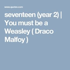 seventeen (year 2) | You must be a Weasley ( Draco Malfoy )