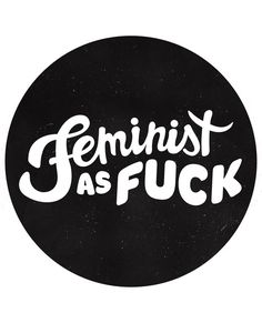 """""""Feminist as Fuck"""""""