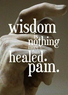 Wisdom from Pain...this would be an awesome quote for a tat