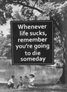 whenever life sucks remember you're going to die someday