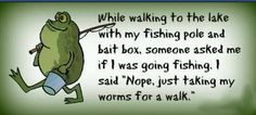While walking to the lake with my fishing pole and bait box someone asked me if I was going fishing. I said Nope, just taking my worms for a walk. The funniest array of wearable family quotes! Check them out for a good laugh Bass Fishing Tips, Fishing Guide, Gone Fishing, Trout Fishing, Fishing Rod, Fishing Tricks, Fishing Signs, Fishing Stuff, Fishing Reels