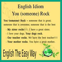 My ________ rocks. She is great. 1. sister 2. girlfriend 3. both http://english-the-easy-way.com/Idioms/Idioms_Page.html #EnglsihIdiom