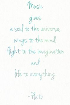"""""""Music gives a soul to the universe, wings to the mind, flight to the imagination and life to everything."""" -Plato"""