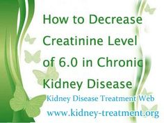 How to decrease creatinine level of 6.0 in chronic kidney disease ? You know the high creatinine level is caused by kidney disorder, so if you want to lower it, you need to correct the kidney disorder, that is to improve the kidney function.
