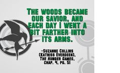 The woods became our savior, and each day I went a bit farther into its arms. - Katniss Everdeen (Suzanne Collins, The Hunger Games, chapter 4)