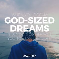 When you dream God-sized dreams, it's not possible for you to stay the same. [Daystar.com]